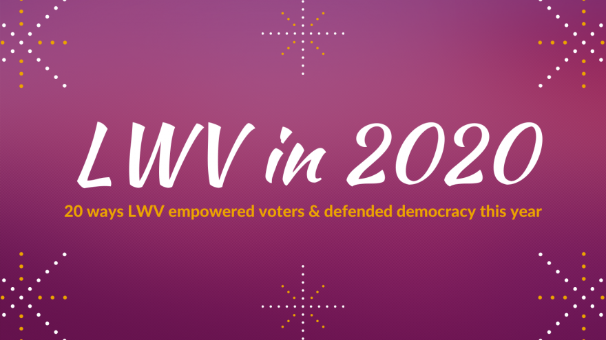 LWV in 2020: 20 ways LWV empowered voters & defended democracy this year