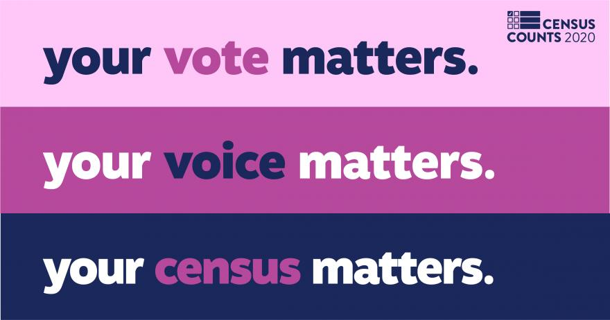 Your vote matters. Your voice matters. Your census matters.
