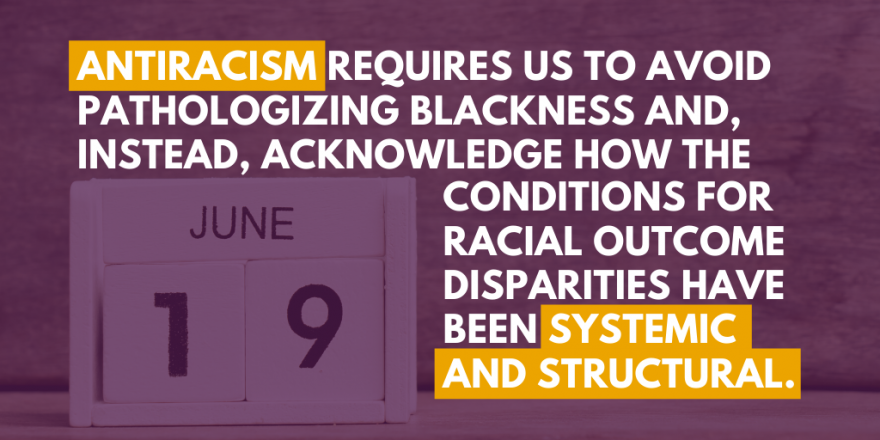 "Flip calendar chart with June 19th date showing. ""Antiracism requires us to avoid pathologizing Blackness and, instead, acknowledge how the conditions for racial outcome disparities have been systemic and structural."""